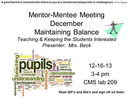 Mentor-Mentee Meeting December Maintaining Balance Teaching & Keeping the Students Interested Presenter: Mrs. Beck 12-16-13 3-4 pm CMS lab 209 Read IEP's.
