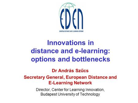 Innovations in distance and e-learning: options and bottlenecks Dr András Szűcs Secretary General, European Distance and E-Learning Network Director, Center.