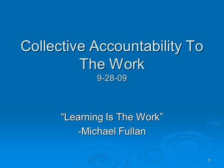 "1 Collective Accountability To The Work 9-28-09 ""Learning Is The Work"" -Michael Fullan."