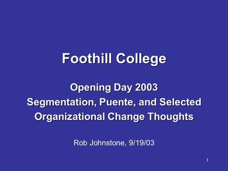 1 Foothill College Opening Day 2003 Segmentation, Puente, and Selected Organizational Change Thoughts Rob Johnstone, 9/19/03.