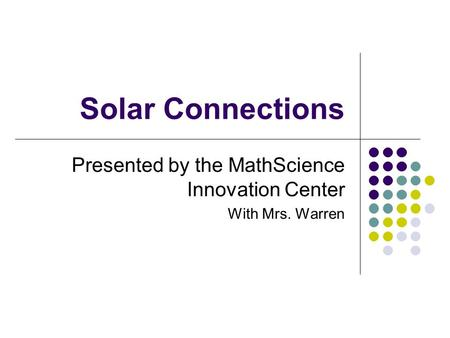 Solar Connections Presented by the MathScience Innovation Center With Mrs. Warren.
