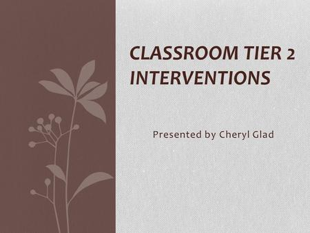 Presented by Cheryl Glad CLASSROOM TIER 2 INTERVENTIONS.