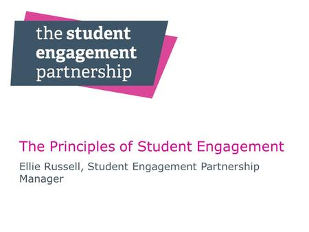 The Principles of Student Engagement Ellie Russell, Student Engagement Partnership Manager.