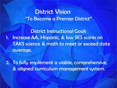 "District Vision ""To Become a Premier District"" District Instructional Goals 1.Increase AA, Hispanic, & low SES scores on TAKS science & math to meet or."
