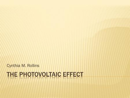 Cynthia M. Rollins.  What is the photovoltaic effect?  Some history  How the photovoltaic effect works?  Anatomy of a solar cell.