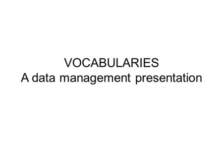 VOCABULARIES A data management presentation. Data management best practices Inventory of resources/datasets – Database level or series of datasets/collections.