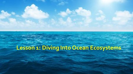 Lesson 1: Diving Into Ocean Ecosystems. The wide-open ocean holds many mysteries. Physics, chemistry, biology, and Earth science concepts and ideas.