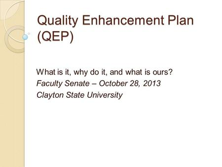 Quality Enhancement Plan (QEP) What is it, why do it, and what is ours? Faculty Senate – October 28, 2013 Clayton State University.