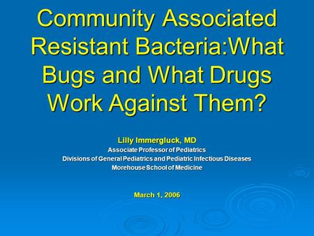 Community Associated Resistant Bacteria:What Bugs and What Drugs Work Against Them? Lilly Immergluck, MD Associate Professor of Pediatrics Divisions of.