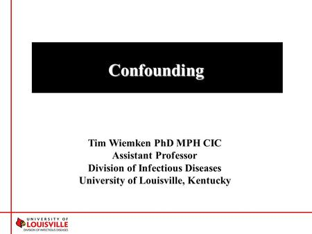 Tim Wiemken PhD MPH CIC Assistant Professor Division of Infectious Diseases University of Louisville, Kentucky Confounding.