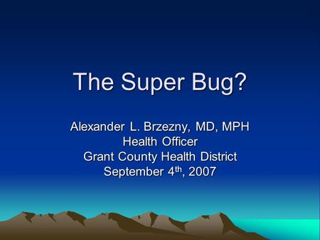 The Super Bug? Alexander L. Brzezny, MD, MPH Health Officer Grant County Health District September 4 th, 2007.