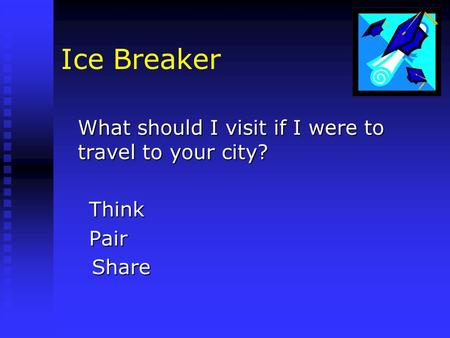 Ice Breaker What should I visit if I were to travel to your city? Think Think Pair Pair Share Share.