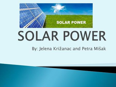 By: Jelena Križanac and Petra Mišak.  solar cells produce direct current power which fluctuates with the sunlight's intensity  for practical use this.