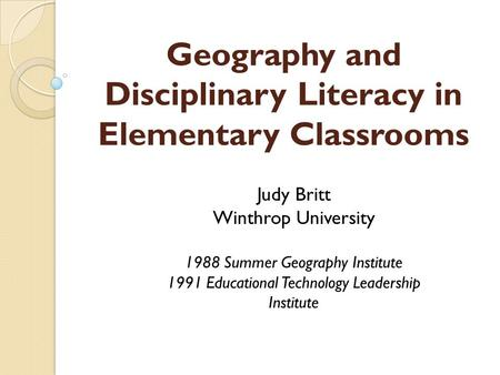 Geography and Disciplinary Literacy in Elementary Classrooms Judy Britt Winthrop University 1988 Summer Geography Institute 1991 Educational Technology.