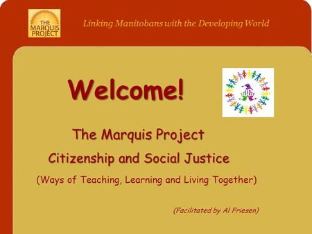 Welcome! The Marquis Project Citizenship and Social Justice (Ways of Teaching, Learning and Living Together) (Facilitated by Al Friesen) Linking Manitobans.
