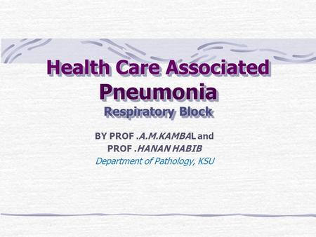 Health Care Associated Pneumonia Respiratory Block BY PROF.A.M.KAMBAL and PROF.HANAN HABIB Department of Pathology, KSU.
