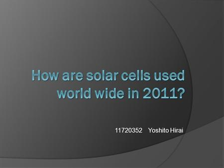 11720352 Yoshito Hirai. Introduction Now, solar cell is used all over the world  Is it used in what kind of country?  How did it spread?  What kind.
