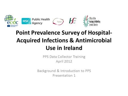 Point Prevalence Survey of Hospital- Acquired Infections & Antimicrobial Use in Ireland PPS Data Collector Training April 2012 Background & Introduction.