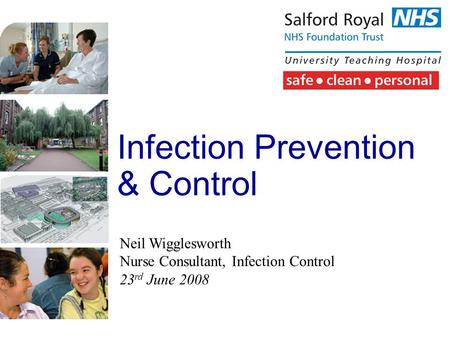Infection Prevention & Control Neil Wigglesworth Nurse Consultant, Infection Control 23 rd June 2008.