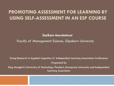 PROMOTING ASSESSMENT FOR LEARNING BY USING SELF-ASSESSMENT IN AN ESP COURSE Sasikarn Howchatturat Faculty of Management Science, Silpakorn University Doing.