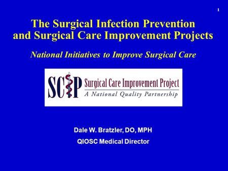 The Surgical Infection Prevention and Surgical Care Improvement Projects National Initiatives to Improve Surgical Care Dale W. Bratzler, DO, MPH QIOSC.
