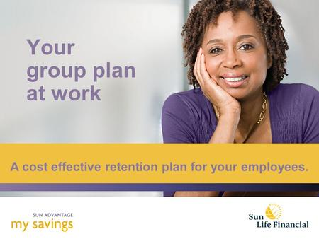 Your group plan at work A cost effective retention plan for your employees.