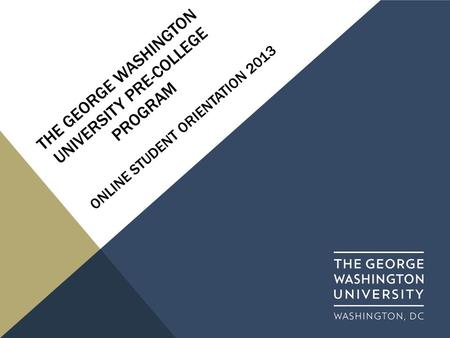 THE GEORGE WASHINGTON UNIVERSITY PRE-COLLEGE PROGRAM ONLINE STUDENT ORIENTATION 2013.