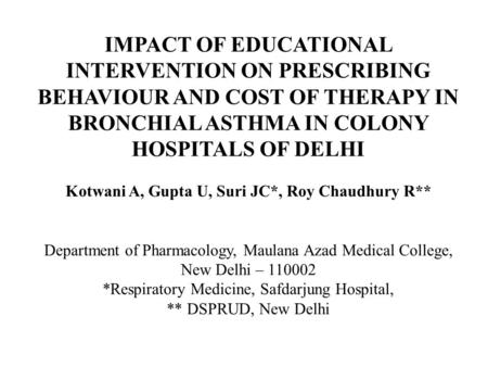 IMPACT OF EDUCATIONAL INTERVENTION ON PRESCRIBING BEHAVIOUR AND COST OF THERAPY IN BRONCHIAL ASTHMA IN COLONY HOSPITALS OF DELHI Kotwani A, Gupta U, Suri.