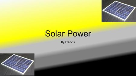 Solar Power By Francis. How does Solar Panels work? Solar panels can harness the power of the sun and transforms into electricity, as you can see in the.