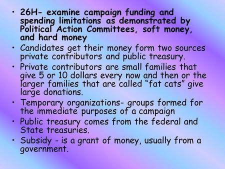 26H- examine campaign funding and spending limitations as demonstrated by Political Action Committees, soft money, and hard money Candidates get their.