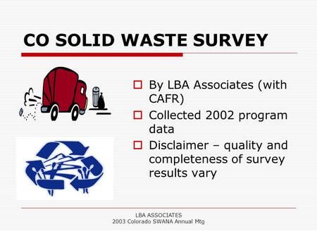 LBA ASSOCIATES 2003 Colorado SWANA Annual Mtg CO SOLID WASTE SURVEY  By LBA Associates (with CAFR)  Collected 2002 program data  Disclaimer – quality.