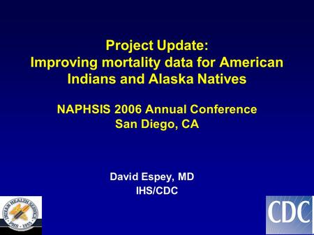 Project Update: Improving mortality data for American Indians and Alaska Natives NAPHSIS 2006 Annual Conference San Diego, CA David Espey, MD IHS/CDC.