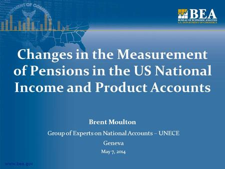 Www.bea.gov Changes in the Measurement of Pensions in the US National Income and Product Accounts Brent Moulton Group of Experts on National Accounts –