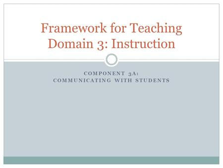 COMPONENT 3A: COMMUNICATING WITH STUDENTS Framework for Teaching Domain 3: Instruction.