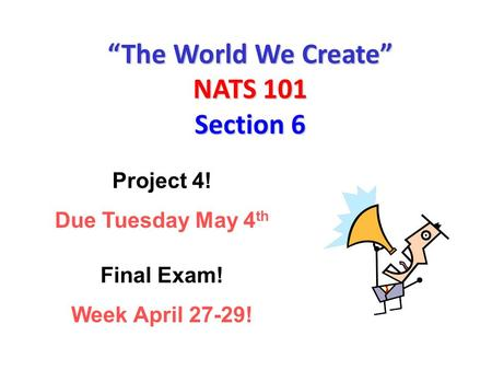 """The World We Create"" NATS 101 Section 6 Project 4! Due Tuesday May 4 th Final Exam! Week April 27-29!"