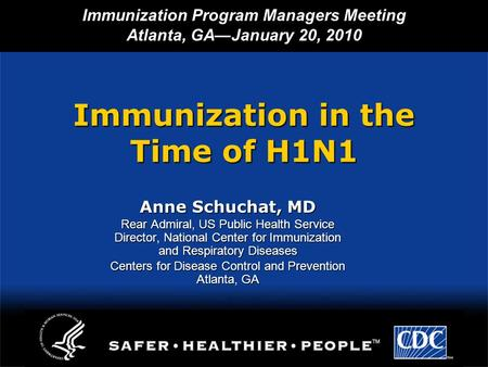 Immunization in the Time of H1N1 Anne Schuchat, MD Rear Admiral, US Public Health Service Director, National Center for Immunization and Respiratory Diseases.