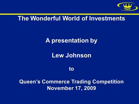 The Wonderful World of Investments A presentation by Lew Johnson to Queen's Commerce Trading Competition November 17, 2009.