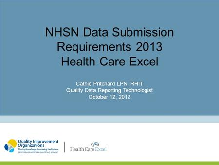 NHSN Data Submission Requirements 2013 Health Care Excel Cathie Pritchard LPN, RHIT Quality Data Reporting Technologist October 12, 2012.
