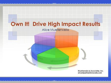Own It! Drive High Impact Results Alice Muellerweiss Muellerweiss & Associates, Inc.