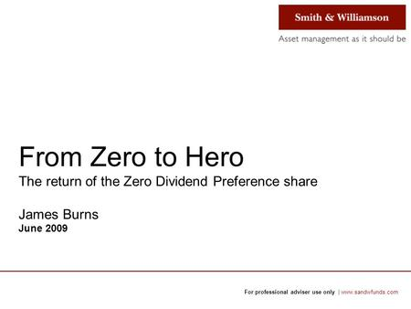 For professional adviser use only | www.sandwfunds.com From Zero to Hero The return of the Zero Dividend Preference share James Burns June 2009.