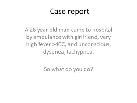 Case report A 26 year old man came to hospital by ambulance with girlfriend, very high fever >40C, and unconscious, dyspnea, tachypnea, So what do you.