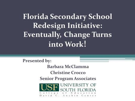 Florida Secondary School Redesign Initiative: Eventually, Change Turns into Work ! Presented by: Barbara McClamma Christine Crocco Senior Program Associates.