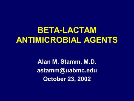 BETA-LACTAM ANTIMICROBIAL AGENTS Alan M. Stamm, M.D. October 23, 2002.