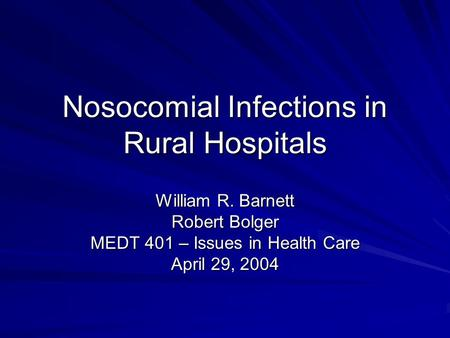 Nosocomial Infections in Rural Hospitals William R. Barnett Robert Bolger MEDT 401 – Issues in Health Care April 29, 2004.