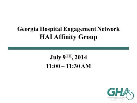 Georgia Hospital Engagement Network HAI Affinity Group July 9 TH, 2014 11:00 – 11:30 AM.