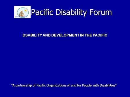 "Pacific Disability Forum DSABILITY AND DEVELOPMENT IN THE PACIFIC ""A partnership of Pacific Organizations of and for People with Disabilities"""