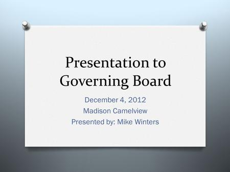 Presentation to Governing Board December 4, 2012 Madison Camelview Presented by: Mike Winters.