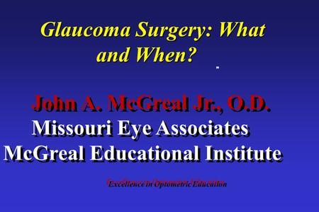 Excellence in Optometric Education John A. McGreal Jr., O.D. Missouri Eye Associates McGreal Educational Institute Glaucoma Surgery: What and When?