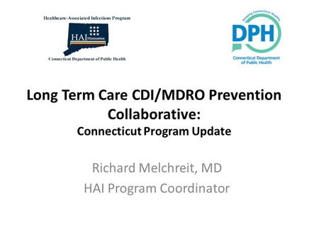 Long Term Care CDI/MDRO Prevention Collaborative: Connecticut Program Update Richard Melchreit, MD HAI Program Coordinator.