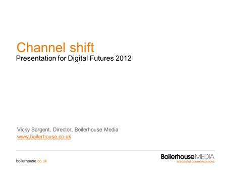 Channel shift Vicky Sargent, Director, Boilerhouse Media www.boilerhouse.co.uk Presentation for Digital Futures 2012 boilerhouse.co.uk.